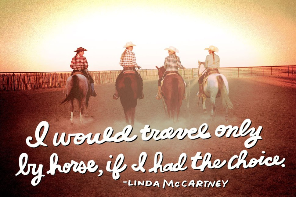 I would travel only by horse, if I had the choice. --Linda McCartney